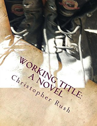 Working Title: A Novel: The Debaucherous Way Boys Grow Into Men  by  Christopher Rush