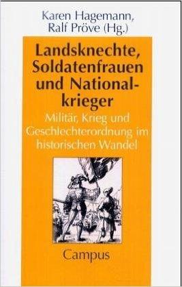 Landsknechte, Soldatenfrauen und Nationalkrieger: Militär, Krieg und Geschlechterordnung im historischen Wandel Karen Hagemann