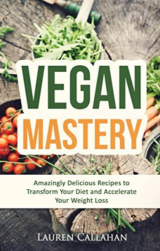 Vegan Mastery: Amazingly Delicious Recipes to Transform Your Diet and Accelerate Your Weight Loss (vegan diet, vegan recipes, vegan weight loss, low cholesterol cookbook, low cholesterol diet) Lauren Callahan
