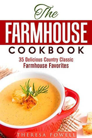 The Farmhouse Cookbook: 35 Delicious Country Classic Farmhouse Favorites  by  Theresa Powell