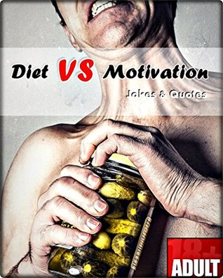 Diet VS Motivation: 100+ Greatest Jokes And Quotes.(motivational books, weight loss, diet books, diet books for women, staying motivated, the diet myth, demotivation, how to loose weight. ) Chris Garner