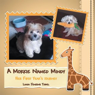 A MORKIE NAMED MINDY: HER FIRST YEARS JOURNEY Linda Jenkins Tobel