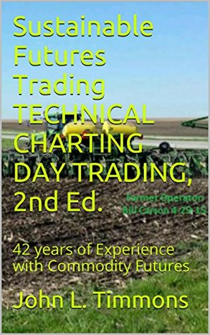 Sustainable Futures Trading TECHNICAL CHARTING DAY TRADING, 2nd Ed.: 42 years of Experience with Commodity Futures  by  John L. Timmons