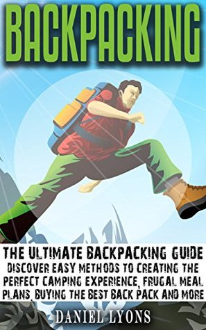 Backpacking: Discover Easy Methods to Creating the Perfect Camping Experience, Frugal Meal Plans, Buying the Best Back Pack and More (Camping, Traveling, ... Backpacking Hacks, Camping Meals Book 1) Daniel Lyons