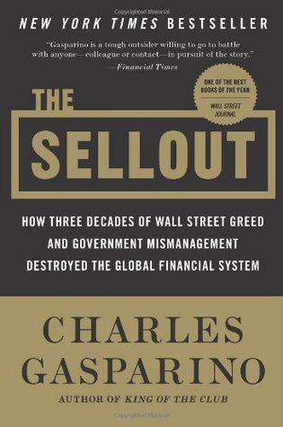 The Sellout: How Three Decades of Wall Street Greed and Government Mismanagement Destroyed the Global Financial System Charles Gasparino