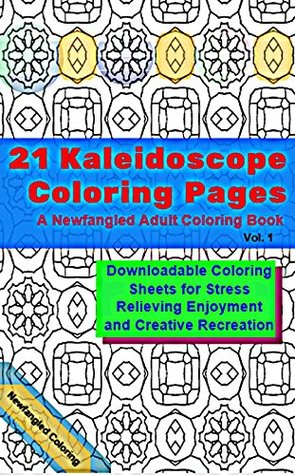 21 Kaleidoscope Coloring Pages: A Newfangled Adult Coloring Book: Downloadable Coloring Sheets for Stress Relieving Enjoyment and Creative Recreation  by  Newfangled Coloring