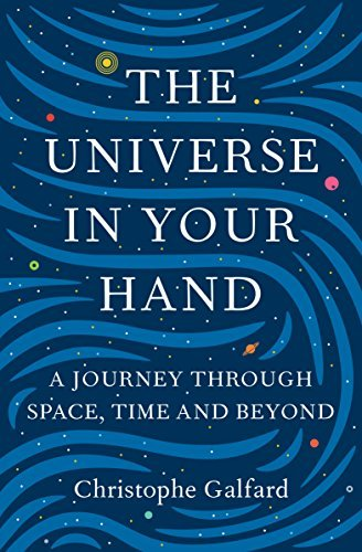 The Universe in Your Hand: A Journey Through Space, Time and Beyond Christophe Galfard