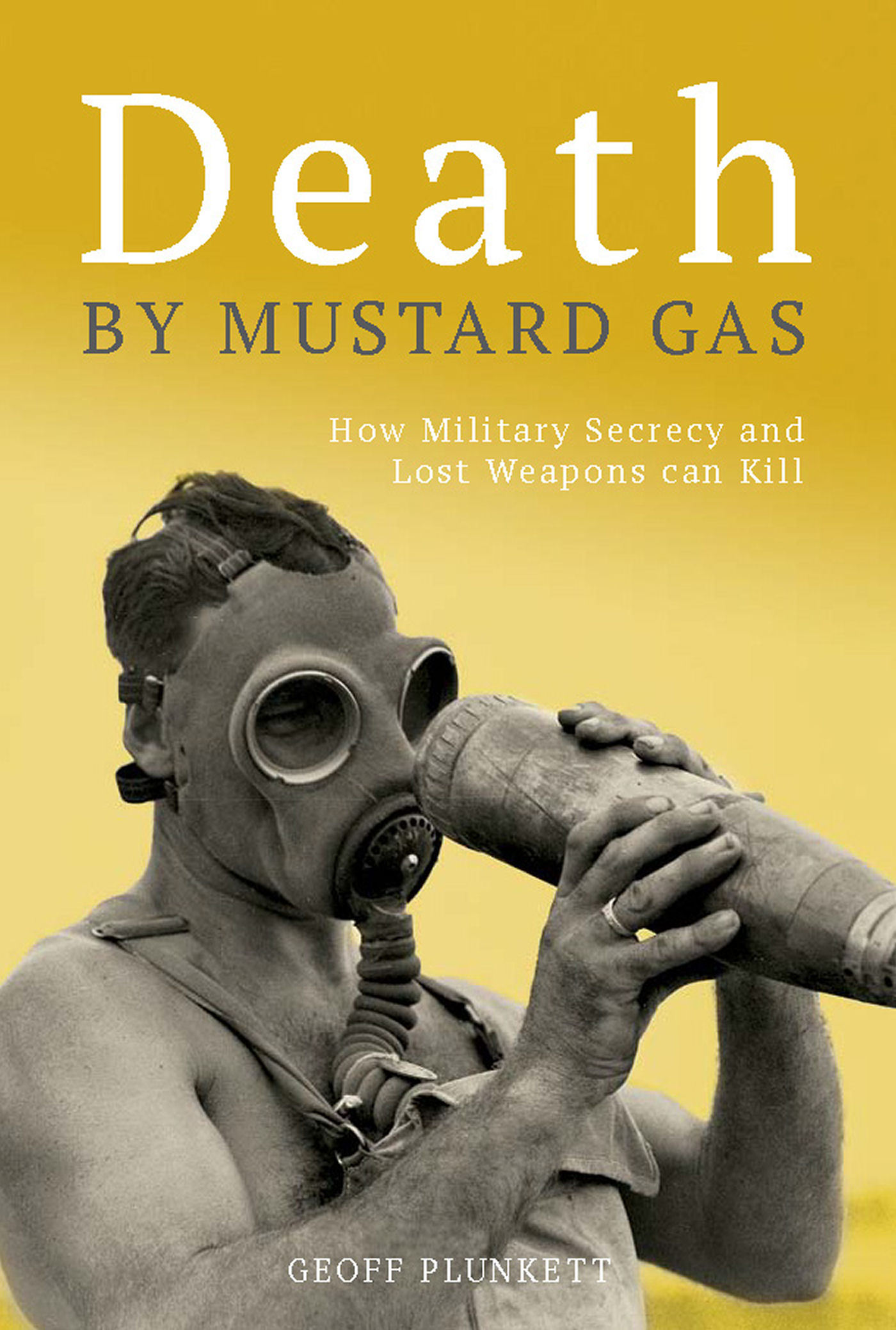 Death  by  Mustard Gas: How Military Secrecy and Lost Weapons Can Kill by Geoff Plunkett