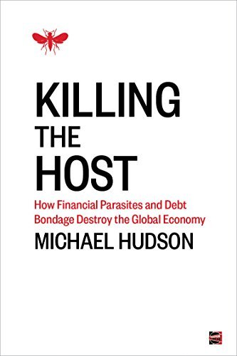 Killing the Host: How Financial Parasites and Debt Bondage Destroy the Global Economy  by  Michael Hudson