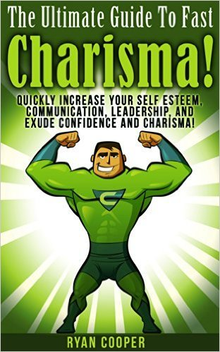 Charisma: The Ultimate Guide To Fast Charisma! - Quickly Increase Your Self Esteem, Communication, Leadership, And Exude Confidence And Charisma! Ryan Cooper