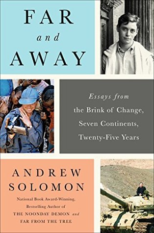 Far and Away: Essays from the Brink of Change, Seven Continents, Twenty-Five Years  by  Andrew Solomon