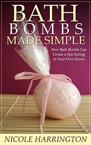 Bath Bombs Made Simple: How Bath Bombs Can Create a Spa Setting in Your Own Home  by  Nicole Harrington
