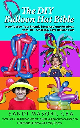 The DIY Balloon Hat Bible: How To Wow Your Friends and Impress Your Relatives With 40+ Amazing Easy Balloon Hats (The DIY Balloon Bible Book 2) Sandi Masori