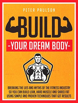 Build Your Dream Body: Breaking the Lies and Myths of the Fitness Industry So You Can Build Lean, Hard Muscle and Shred Fat Using Simple and Proven Techniques That Get Results Peter Paulson