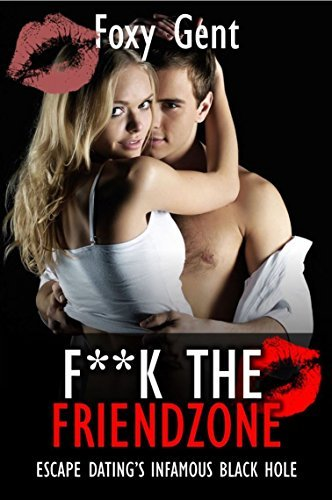 F**k The Friend Zone (Stop Being Friendzoned): Escape Datings Infamous Black Hole!  by  Foxy Gent