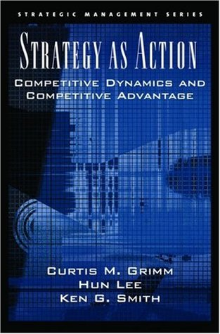 Strategy as Action: Competitive Dynamics and Competitive Advantage  by  Curtis M. Grimm
