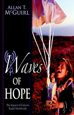 Waves of Hope - The Impact of Galcom Radio Worldwide  by  Allan T. McGuirl