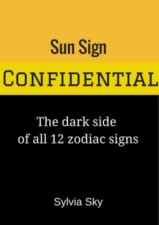 Sun Sign Confidential: The Dark Side of All 12 Zodiac Signs  by  Sylvia Sky