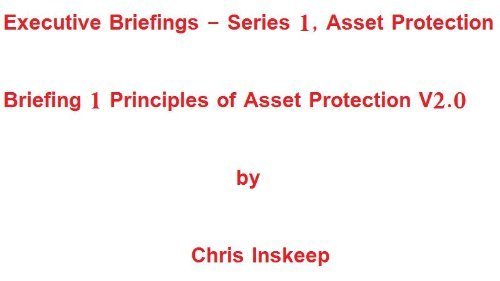 Briefing 1, Principles of Asset Protection (Executive Briefings, Series 1, Asset Protection V2.0)  by  Chris Inskeep