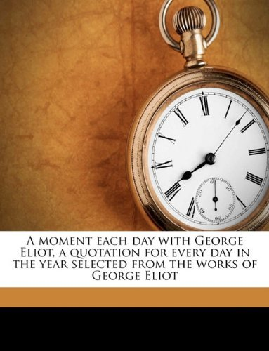A moment each day with George Eliot, a quotation for every day in the year selected from the works of George Eliot Ella Adams Moore
