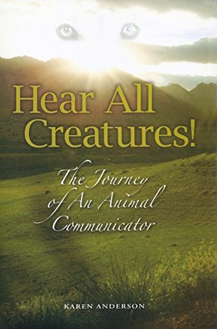 Hear All Creatures! The Journey of An Animal Communicator Karen Anderson