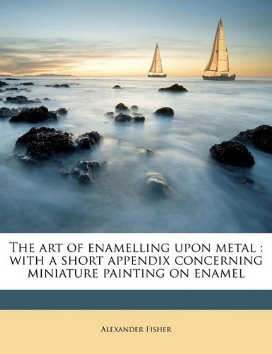The art of enamelling upon metal: with a short appendix concerning miniature painting on enamel  by  Alexander Fisher