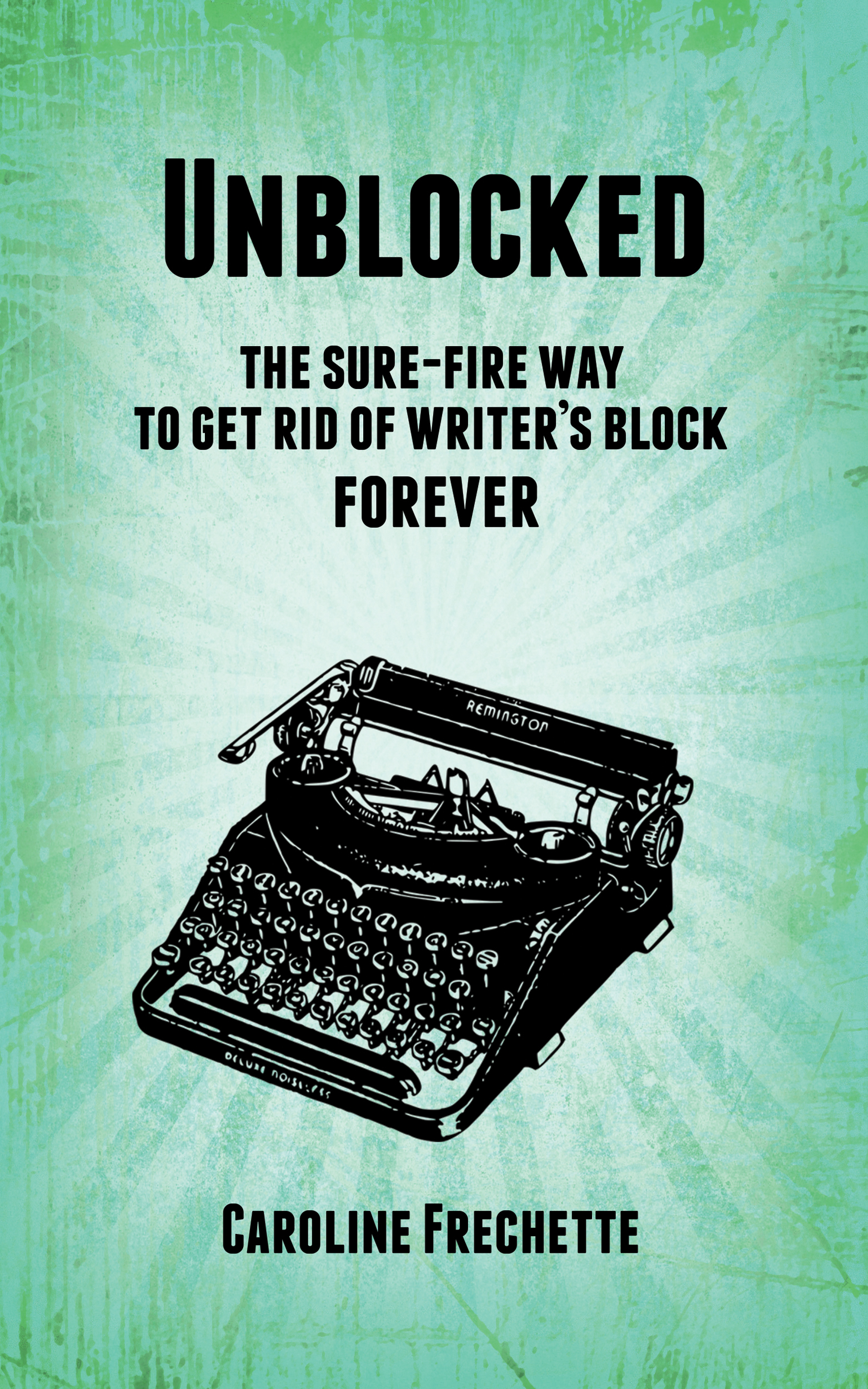 Unblocked: the sure-fire way of getting rid of writers block forever Caroline Frechette