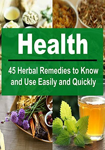 Health: 45 Herbal Remedies to Know and Use Easily and Quickly: (Herbs, Herbal Remedies, Herbal Remedies Book,Herbal Remedies Guide, Herbal Remedies Tips) Amy Avakian