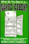What Do You Say to A... Naked Icebox?: A Cookbook for College Students and Other Kitchen Virgins  by  Pamela Smith Connolly