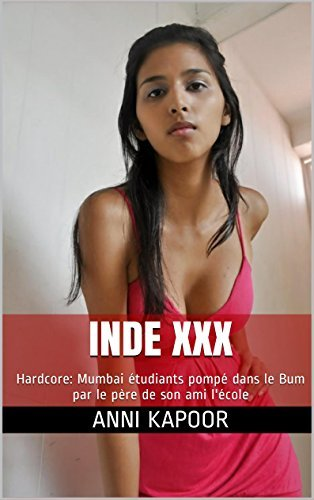 Inde XXX: Asiatique Filles: Mumbai étudiants pompé dans le Bum par le père de son ami lécole (Sexy Short Stories avec des photos t. 2)  by  Anni Kapoor