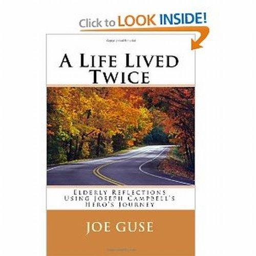 A Life Lived Twice: Elderly Reflections Using Joseph Campbells Heros Journey Joe Guse