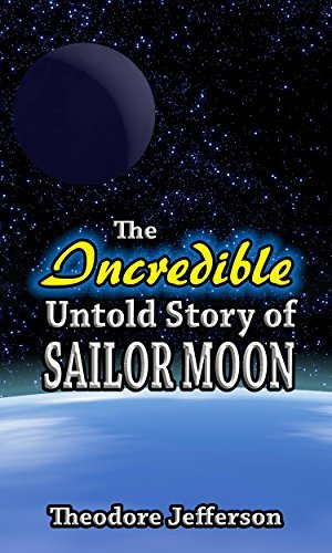 The Incredible Untold Story of Sailor Moon  by  Theodore Jefferson