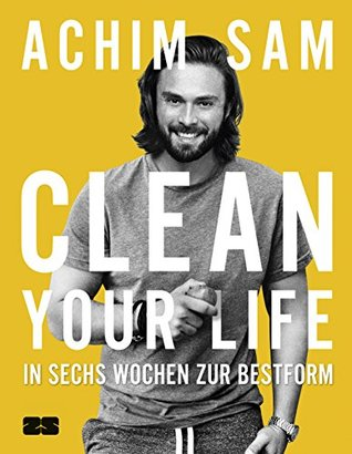 Clean Your Life: In sechs Wochen zur Bestform  by  Achim Sam