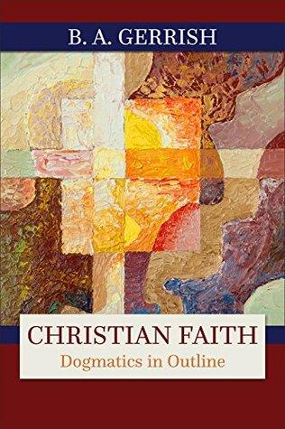 Christian Faith: Dogmatics in Outline  by  B. A. Gerrish