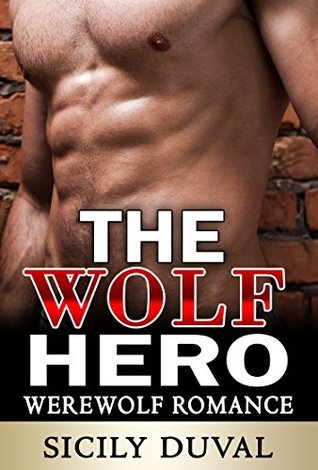 ROMANCE: The Wolf Hero (Paranormal Romance Alpha Male Shapeshifter Werewolf Series) (Werewolf Romance, Paranormal Romance, Shifter Romance Book 1)  by  Sicily Duval