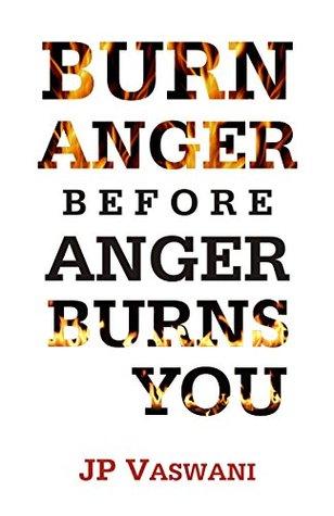 Burn Anger Before Anger Burns You J.P. Vaswani