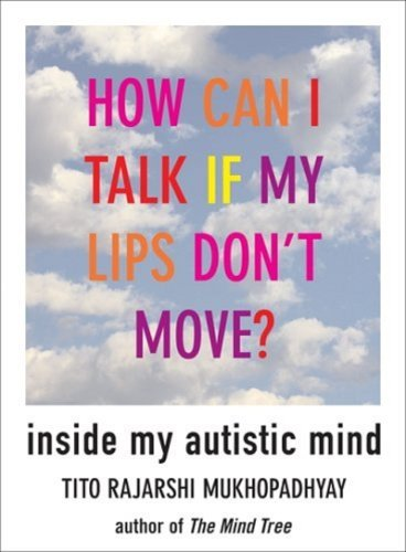 How Can I Talk If My Lips Dont Move?: Inside My Autistic Mind Tito Rajarshi Mukhopadhyay