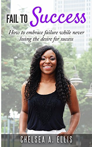 Fail To Success: How to embrace failure while never losing the desire for success  by  Chelsea Ellis