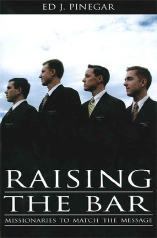 Raising the Bar: Missionaries to Match the Message  by  Ed J. Pinegar