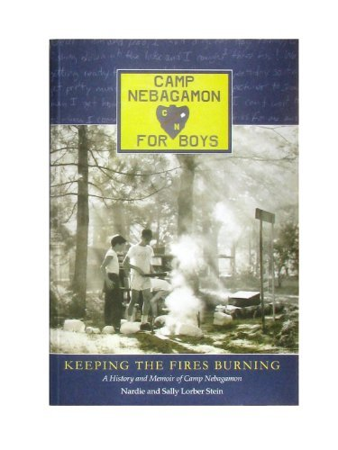 Keeping the Fires Burning, A History and Memoir of Camp Nebagamon Nardie and Sally Lorber Stein