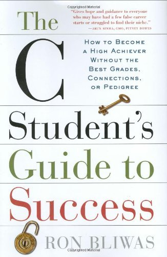 The C Students Guide to Success: How to Become a High Achiever Without the Best Grades, Connections, or Pedigree  by  Ron Bliwas
