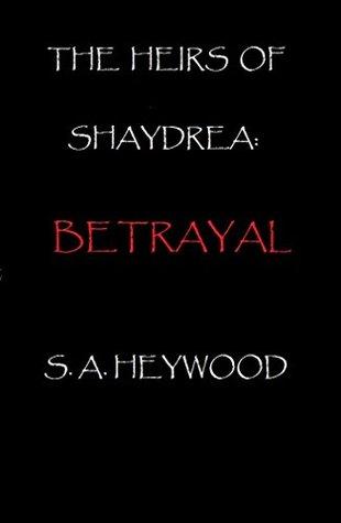 The Heirs of Shaydrea: Betrayal S A Heywood