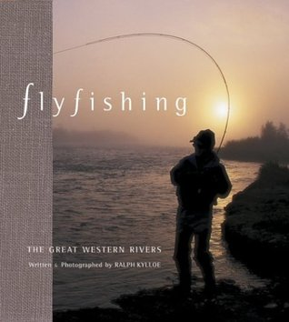 Fly Fishing the Great Western Rivers  by  Ralph Kylloe