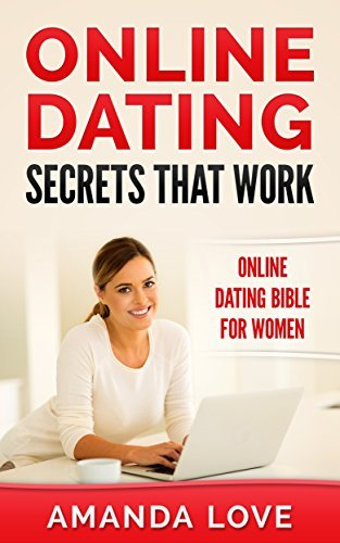 ONLINE DATING SECRETS THAT WORK: ONLINE DATING BIBLE FOR WOMEN (ONLINE DATING ONLINE DATING TIPS ONLINE DATING ADVICE ONLINE DATING GUIDE SUCCESS SERIES Book 1)  by  Amanda Love