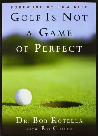 Four Golf Classics: Golf Is Not a Game of Perfect, Golf is a Game of Confidence, The Golf of Your Dr  by  Bob Rotella
