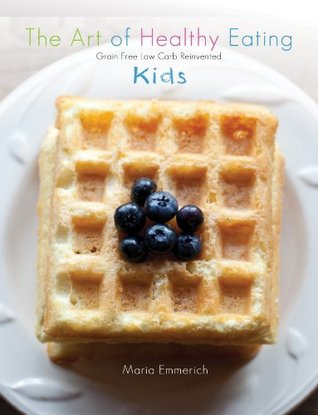 The Art of Healthy Eating - Kids: grain free low carb reinvented  by  Maria Emmerich