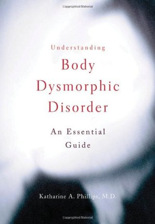 Understanding Body Dysmorphic Disorder: An Essential Guide Katharine A. Phillips