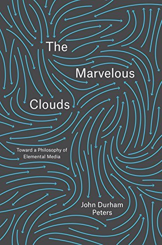 The Marvelous Clouds: Toward a Philosophy of Elemental Media John Durham Peters