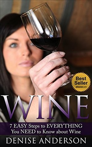 Wine: 7 EASY Steps to Everything You Need to Know about Wine: Denise Anderson