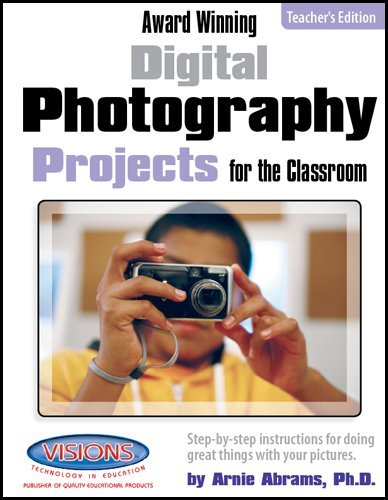Award Winning Digital Photography Projects for the Classroom Teachers Edition Arnie Abrams